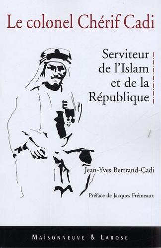 Jean-Yves Bertrand-Cadi - Le colonel Cherif Cadi - Serviteur de l'Islam et de la République.