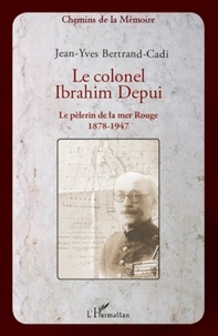 Jean-Yves Bertrand-Cadi - Le colonel Ibrahim Depui - Le pèlerin de la mer Rouge (1878-1947).