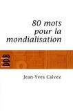 Jean-Yves Calvez - 80 Mots pour la mondialisation.