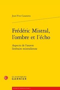 Jean-Yves Casanova - Frédéric Mistral, l'ombre et l'écho - Aspects de l'oeuvre littéraire mistralienne.