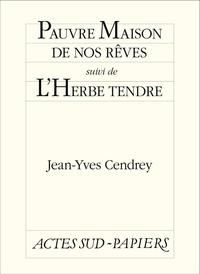 Jean-Yves Cendrey - Pauvre maison de nos rêves suivi de L'Herbe tendre.