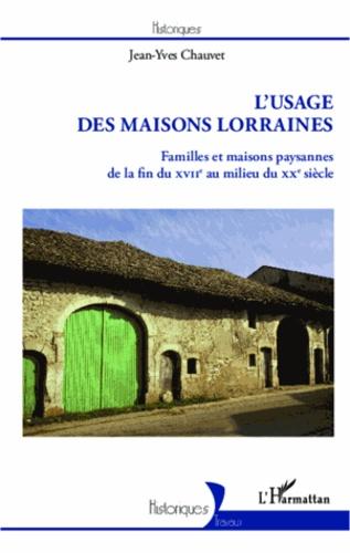 Jean-Yves Chauvet - L'usage des maisons lorraines - Familles et maisons paysannes de la fin du XVIIe au milieu du XXe siècle.