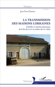 Jean-Yves Chauvet - La transmission des maisons lorraines - Familles et maisons paysannes de la fin du XVIIe au milieu du XXe siècle.
