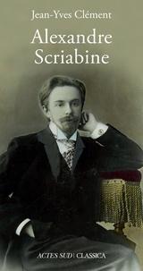 Jean-Yves Clément - Alexandre Scriabine ou L'ivresse des sphères.