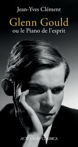 Jean-Yves Clément - Glenn Gould ou le Piano de l'esprit.