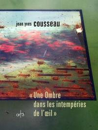 Jean-Yves Cousseau - Une ombre dans les intempéries de l'oeil.