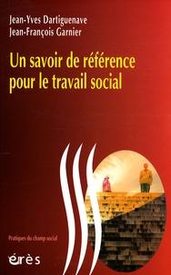 Jean-Yves Dartiguenave et Jean-François Garnier - Un savoir de référence pour le travail social.