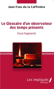 Jean-Yves de La Caffinière - Le Glossaire d'un observateur des temps présents - Essai fragmenté.