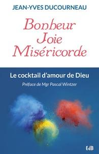 Jean-Yves Ducourneau - Bonheur, joie, miséricorde - Le cocktail d'amour de Dieu.