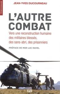 Jean-Yves Ducourneau - L'autre combat - Vers une reconstruction humaine des militaires blessés, des sans-abri, des prisonniers.