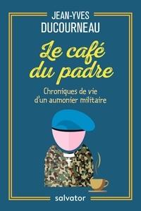 Jean-Yves Ducourneau - Le café du padre - Chroniques de vie d'un aumônier militaire.