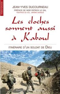 Jean-Yves Ducourneau - Les cloches sonnent aussi à Kaboul - Itinéraire d'un soldat de Dieu.