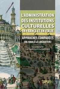 Jean-Yves Frétigné et Aurélien Poidevin - L'administration des institutions culturelles en France et en Italie - Approches comparées (des années 1860 à la Libération).