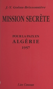 Jean-Yves Goeau-Brissonniere - Mission secrète - Pour la paix en Algérie, 1957.