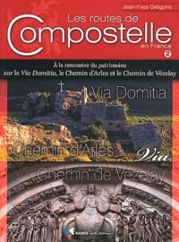 Jean-Yves Grégoire - Les routes de Compostelle en France - Volume 2, A la rencontre du patrimoine sur la Via Domitia, le Chemin d'Arles et le Chemin du Vézelay.