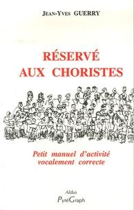 Jean-Yves Guerry - Réservé aux choristes - Petit manuel d'activité vocalement correcte.