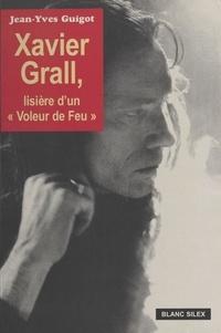 Jean-Yves Guigot - Xavier Grall : Lisière d'un voleur de feu.