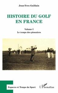 Histoire du golf en France- Volume 1, Le temps des pionniers - Jean-Yves Guillain |