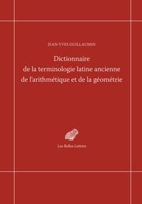 Jean-Yves Guillaumin - Dictionnaire de la terminologie latine ancienne de l'arithmétique et de la géométrie.