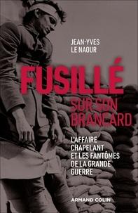 Jean-Yves Le Naour - Fusillé sur son brancard - L'affaire Chapelant et les fantômes de la Grande Guerre.