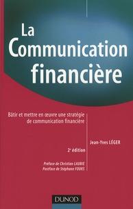 Jean-Yves Léger - La communication financière - Bâtir et mettre en oeuvre une stratégie de communication financière.