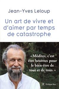 Jean-Yves Leloup - Un art de vivre et d'aimer par temps de catastrophe.
