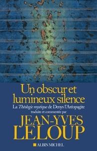 Jean-Yves Leloup - Un obscur et lumineux silence - La Théologie mystique de Denys l'Aréopagite.