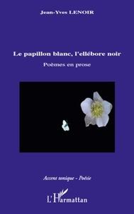 Jean-Yves Lenoir - Le papillon blanc, l'ellébore noir - Poèmes en prose.