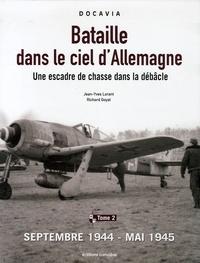 Jean-Yves Lorant et Richard Goyat - Bataille dans le ciel d'Allemagne - Une escadre de chasse dans la débâcle, Tome 2, Septembre 1944-mai 1945.