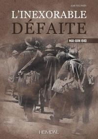 Jean-Yves Mary - L'inexorable défaite - Mai-Juin 1940.