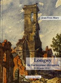 Jean-Yves Mary - Longwy, la forteresse dévastée - 21-26 août 1914.
