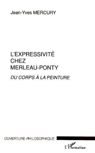 Jean-Yves Mercury - L'expressivité chez Merleau-Ponty. - Du corps à la peinture.
