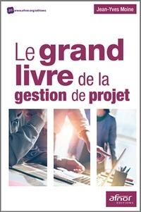 Jean-Yves Moine - Le grand livre de la gestion de projet - Méthodologie de structuration et de gestion d'un projet industriel.