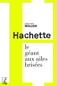 Jean-Yves Mollier - Hachette, le géant aux ailes brisées.