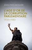 Jean-Yves Mollier - L'âge d'or de la corruption parlementaire (1930-1980).