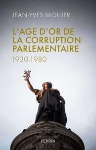 Jean-Yves Mollier - L'âge d'or de la corruption parlementaire.