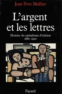 Jean-Yves Mollier - L'Argent et les lettres - Le capitalisme d'édition (1880-1920).
