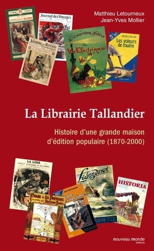 Jean-Yves Mollier et Matthieu Letourneux - La Librairie Tallandier - Histoire d'une grande maison d'édition populaire (1870-2000).