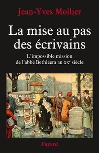 Jean-Yves Mollier - La mise au pas des écrivains - L'impossible mission de l'abbé Bethléem au XXe siècle.