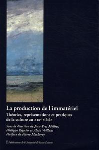 Jean-Yves Mollier et Philippe Régnier - La production de l'immatériel - Théories, représentations et pratiques de la culture au XIXe siècle.