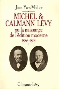 Jean-Yves Mollier - Michel & Calmann Lévy - Ou la naissance de l'édition moderne 1836-1891.