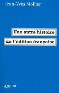 Jean-Yves Mollier - Une autre histoire de l'édition française.
