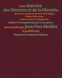Jean-Yves Mollier - Une histoire des libraires et de la librairie - De tous les commerces de textes et d'images, d'idées et de savoirs, de découvertes et d'imaginaires, depuis l'Antiquité jusqu'à nos jours.