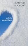 Jean-Yves Plamont - Le pôle magnétique - Suivi de Tout feu tout glace et Ecran de neige.