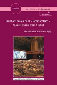 """Jean-Yves Seguy - Variations autour de la """"forme scolaire"""" - Mélanges offerts à André D. Robert."""
