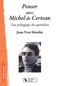 Jean-Yves Séradin - Penser avec Michel de Certeau - Une pédagogie du quotidien.