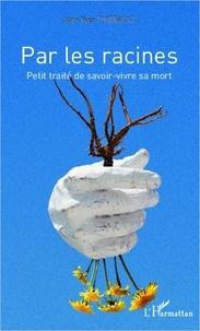 Jean-Yves Thiébault - Par les racines - Petit traité de savoir-vivre sa mort.