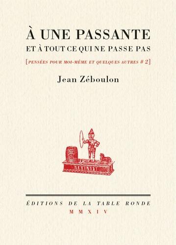Jean Zéboulon - Pensées pour moi-même et quelques autres - Tome 2, A une passante et à tout ce qui ne passe pas.