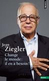 Jean Ziegler - Change le monde : il en a besoin !.
