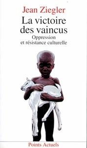 Jean Ziegler - La Victoire des vaincus - Oppression et résistance culturelle.